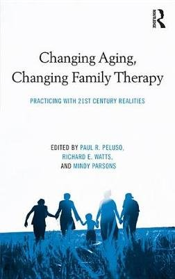Changing Aging, Changing Family Therapy - Practicing With 21st Century Realities (Electronic book text): Paul R. Peluso,...