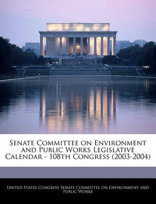 Senate Committee on Environment and Public Works Legislative Calendar - 108th Congress (2003-2004) (Paperback): United States...