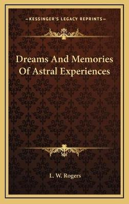 Dreams and Memories of Astral Experiences (Hardcover): L. W Rogers
