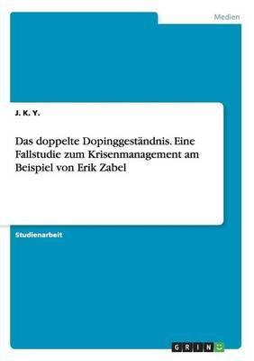 Das Doppelte Dopinggestandnis. Eine Fallstudie Zum Krisenmanagement Am Beispiel Von Erik Zabel (German, Paperback): J K y