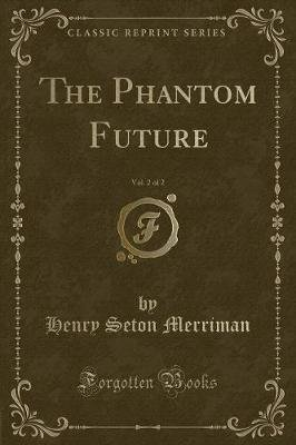 The Phantom Future, Vol. 2 of 2 (Classic Reprint) (Paperback): Henry Seton Merriman