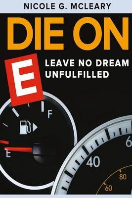 Die on E - Leave No Dream Unfulfilled (Paperback): Miss Nicole G McLeary
