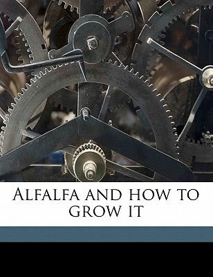Alfalfa and How to Grow It (Paperback): Anonymous