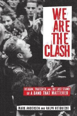 We Are The Clash - Reagan, Thatcher, and the Last Stand of a Band That Mattered (Paperback): Mark Andersen, Ralph Heibutzki