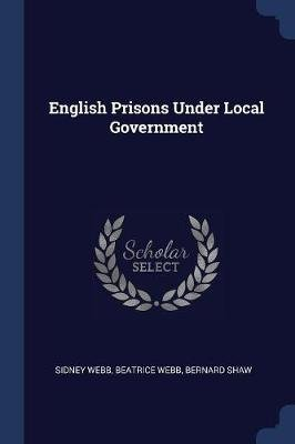 English Prisons Under Local Government (Paperback): Sidney Webb, Beatrice Webb, Bernard Shaw