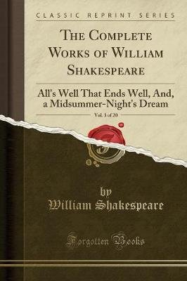 The Complete Works of William Shakespeare, Vol. 3 of 20 - All's Well That Ends Well, And, a Midsummer-Night's Dream...