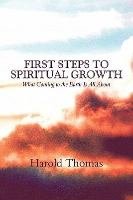 First Steps to Spiritual Growth - What Coming to the Earth Is All about (Paperback): Harold Thomas