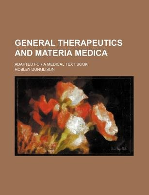 General Therapeutics and Materia Medica (Volume 1); Adapted for a Medical Text Book (Paperback): Robley Dunglison