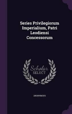Series Privilegiorum Imperialium, Patri Leodiensi Concessorum (Hardcover): Anonymous