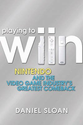 Playing to Wiin - Nintendo and the Video Game Industry�s Greatest Comeback (Electronic book text, 1st edition): Daniel Sloan