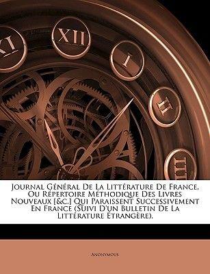 Journal General de La Littrature de France, Ou Repertoire Mthodique Des Livres Nouveaux [&C.] Qui Paraissent Successivement En...