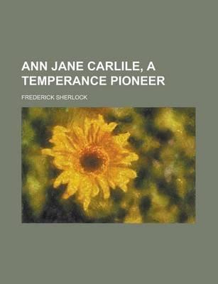 Ann Jane Carlile, a Temperance Pioneer (Paperback): Frederick Sherlock