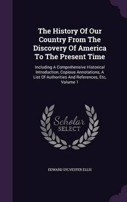 The History of Our Country from the Discovery of America to the Present Time - Including a Comprehensive Historical...