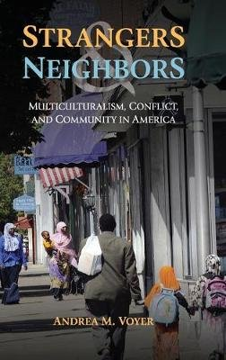 Strangers and Neighbors - Multiculturalism, Conflict, and Community in America (Hardcover, New): Andrea M Voyer