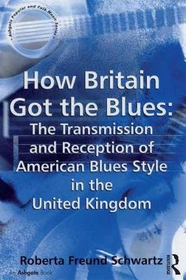 How Britain Got the Blues: The Transmission and Reception of American Blues Style in the United Kingdom (Electronic book text):...