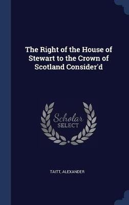 The Right of the House of Stewart to the Crown of Scotland Consider'd (Hardcover): Alexander Taitt