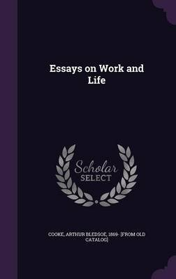 Essays on Work and Life (Hardcover): Arthur Bledsoe 1869- [From Old C. Cooke