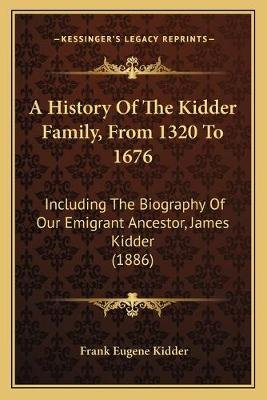 A History of the Kidder Family, from 1320 to 1676 - Including the Biography of Our Emigrant Ancestor, James Kidder (1886)...
