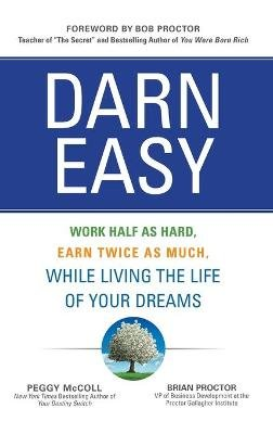 Darn Easy: Work Half as Hard, Earn Twice as Much, While Living the Life of Your Dreams (Hardcover, Ed): Peggy McColl, Brian...