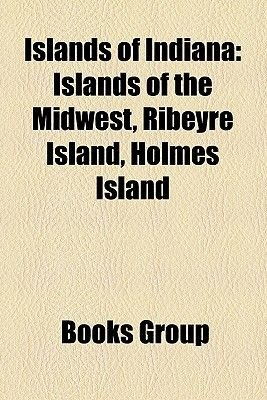 Islands of Indiana - Islands of the Midwest, Ribeyre Island, Holmes Island (Paperback): Books Llc, Books Group