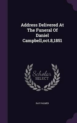 Address Delivered at the Funeral of Daniel Campbell, Oct.8,1851 (Hardcover): Ray Palmer