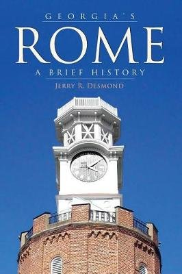 Georgia's Rome - A Brief History (Hardcover): Jerry R. Desmond