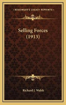 Selling Forces (1913) (Hardcover): Richard J. Walsh