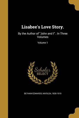Lisabee's Love Story. - By the Author of John and I . in Three Volumes; Volume 1 (Paperback): Matilda 1836-1919...