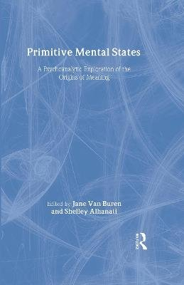 Primitive Mental States - A Psychoanalytic Exploration of the Origins of Meaning (Hardcover): Jane Van Buren, Shelley Alhanati
