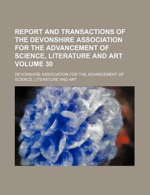 Report and Transactions of the Devonshire Association for the Advancement of Science, Literature and Art Volume 30 (Paperback):...