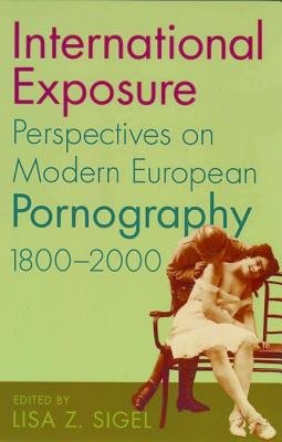 International Exposure - Perspectives on Modern European Pornography, 1800-2000 (Electronic book text): Lisa Z. Sigel