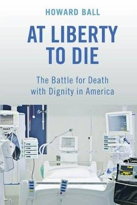At Liberty to Die - The Battle for Death with Dignity in America (Hardcover): Howard Ball