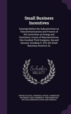 Small Business Incentives - Hearings Before the Subcommittee on Telecommunications and Finance of the Committee on Energy and...