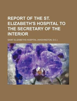 Report of the St. Elizabeth's Hospital to the Secretary of the Interior (Paperback): Saint Elizabeths Hospital