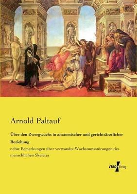 Uber Den Zwergwuchs in Anatomischer Und Gerichtsarztlicher Beziehung (German, Paperback): Arnold Paltauf