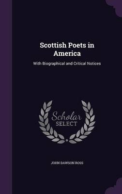 Scottish Poets in America - With Biographical and Critical Notices (Hardcover): John Dawson Ross