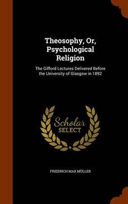 Theosophy, Or, Psychological Religion - The Gifford Lectures Delivered Before the University of Glasgow in 1892 (Hardcover):...