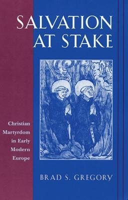 Salvation at Stake - Christian Martyrdom in Early Modern Europe (Paperback): Brad S. Gregory