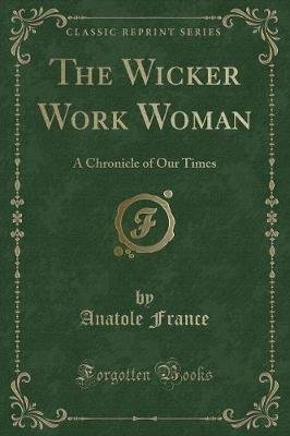 The Wicker Work Woman - A Chronicle of Our Times (Classic Reprint) (Paperback): Anatole France