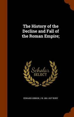 The History of the Decline and Fall of the Roman Empire; (Hardcover): Edward Gibbon, John Bagnell Bury
