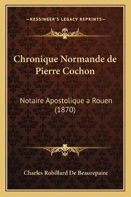 Chronique Normande de Pierre Cochon - Notaire Apostolique a Rouen (1870) (English, French, Paperback): Charles Robillard De...