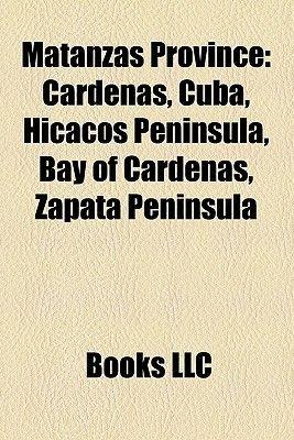 Matanzas Province - Cardenas, Cuba, Hicacos Peninsula, Bay of Cardenas, Zapata Peninsula (Paperback): Books Llc