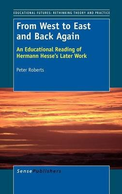 From West to East and Back Again - An Educational Reading of Hermann Hesse's Later Work (Hardcover): Peter Roberts