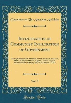 Investigation of Communist Infiltration of Government, Vol. 5 - Hearings Before the Committee on Un-American Activities, House...
