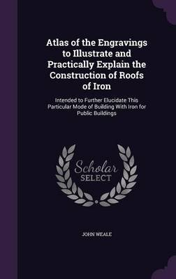 Atlas of the Engravings to Illustrate and Practically Explain the Construction of Roofs of Iron - Intended to Further Elucidate...