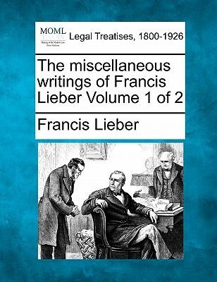 The Miscellaneous Writings of Francis Lieber Volume 1 of 2 (Paperback): Francis Lieber