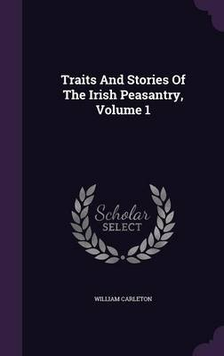 Traits and Stories of the Irish Peasantry, Volume 1 (Hardcover): William Carleton