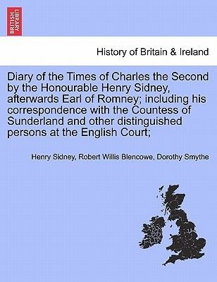 Diary of the Times of Charles the Second by the Honourable Henry Sidney, Afterwards Earl of Romney; Including His...