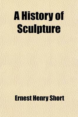 A History of Sculpture (Paperback): Ernest Henry Short