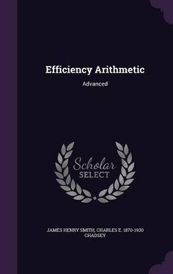 Efficiency Arithmetic - Advanced (Hardcover): James Henry Smith, Charles E. 1870-1930 Chadsey